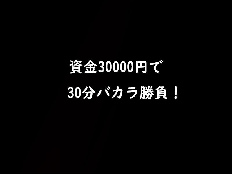 資金30000円で30分バカラ実践やった結果・・・?!