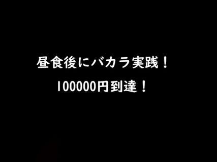昼食後のバカラ実践!100000円到達!