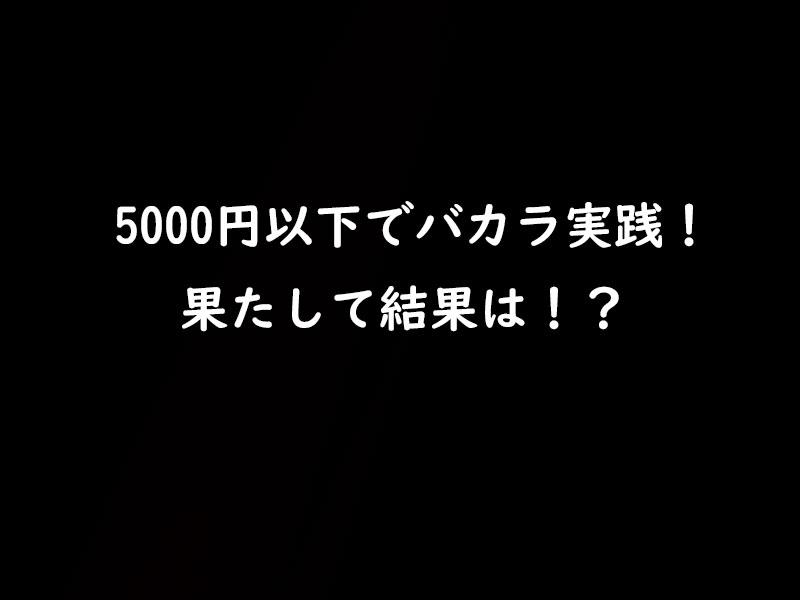 無理だと思うけど挑戦してみる!5000円以下バカラ実践!