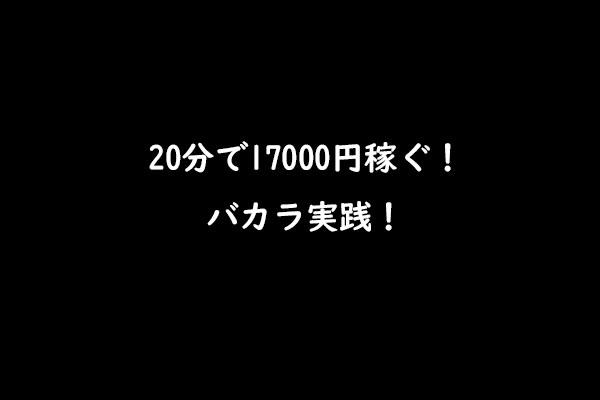 20分のバカラ実践で17000円の利益を出していく!